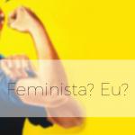 Feminista? Eu?