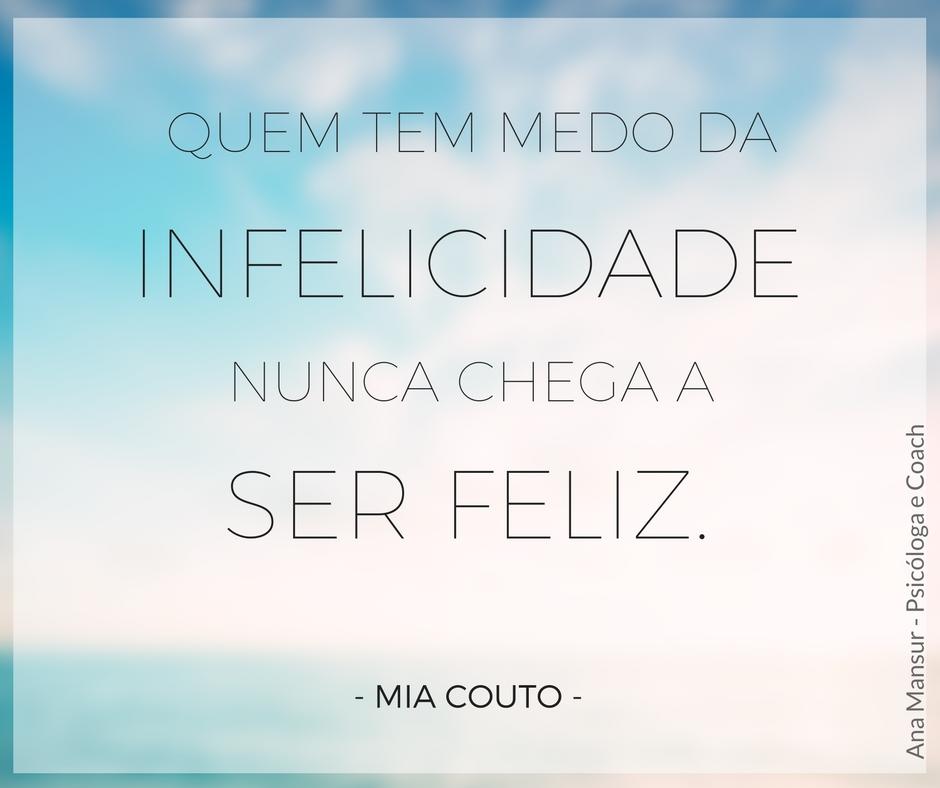 Uma coisa aprendi na vida. Quem tem medo da infelicidade nunca chega a ser feliz - Mia Couto