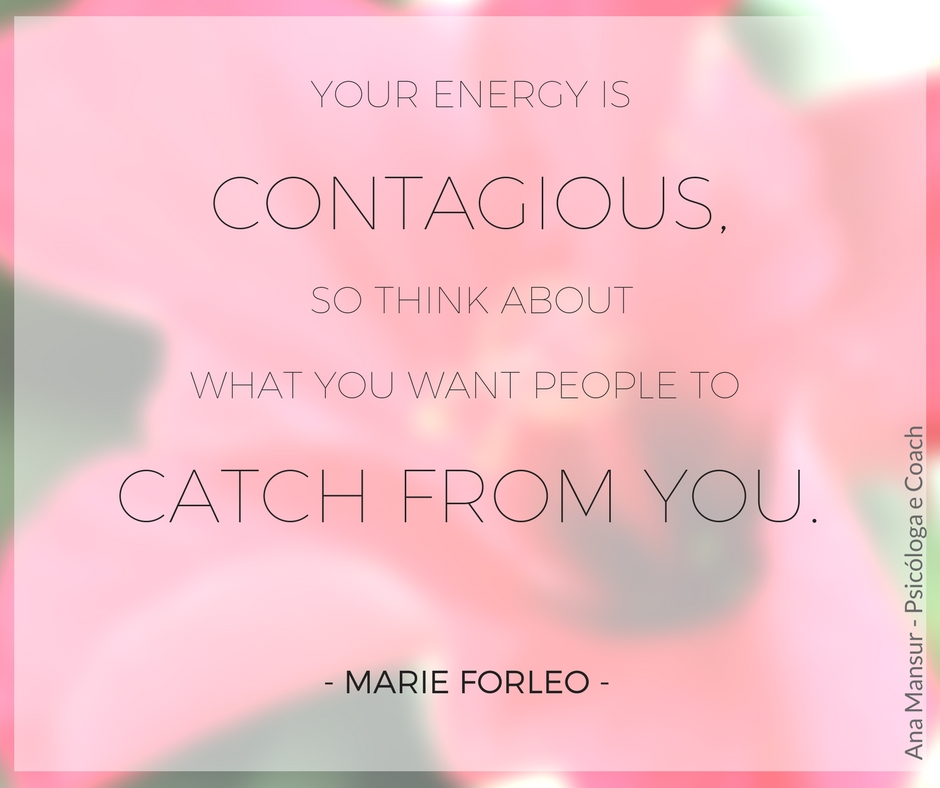 your energy is contagious so think about what you want people to catch from you