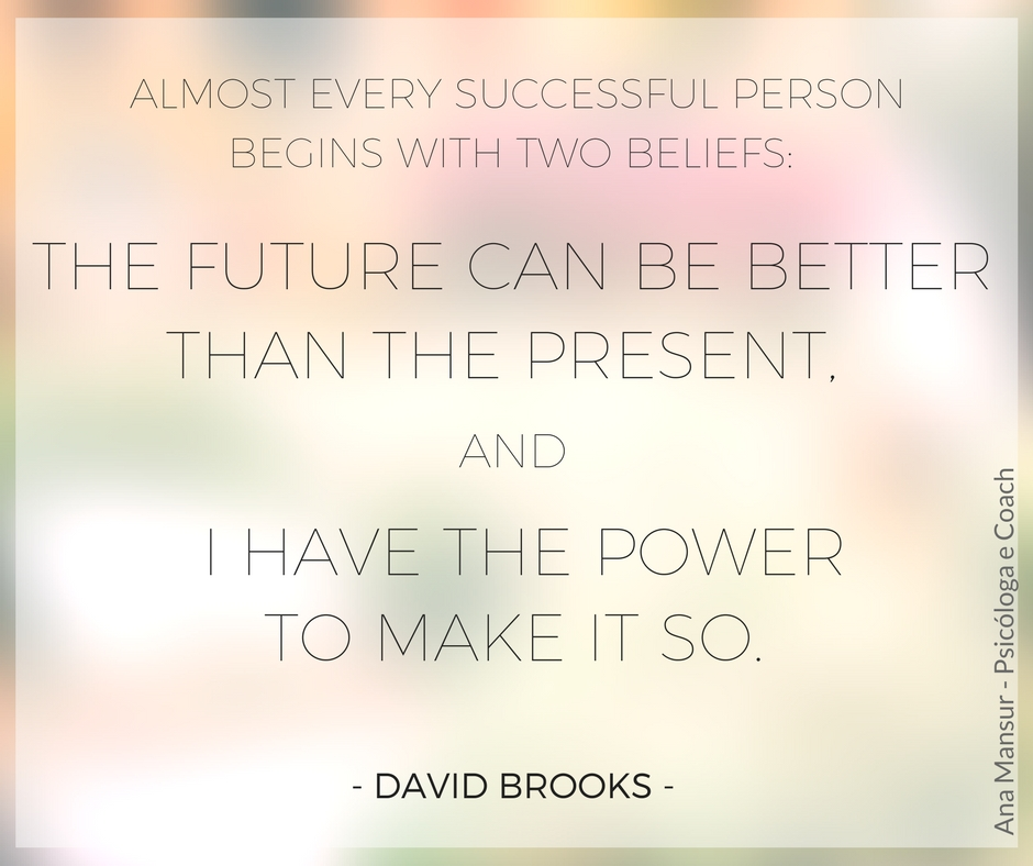 Almost every successful person begins with two beliefs- the future can be better than the present, and I have the power to make it so - David Brooks