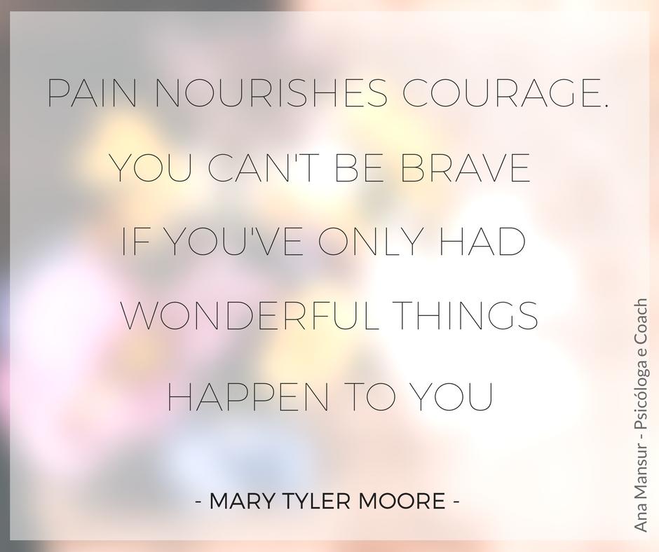 A dor nutre a coragem. Você não pode ser corajosa se você só teve coisas maravilhosas acontecendo com você. - Mary Tyler Moore