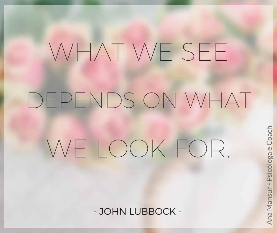 What we see depends on what we look for - John Lubbock