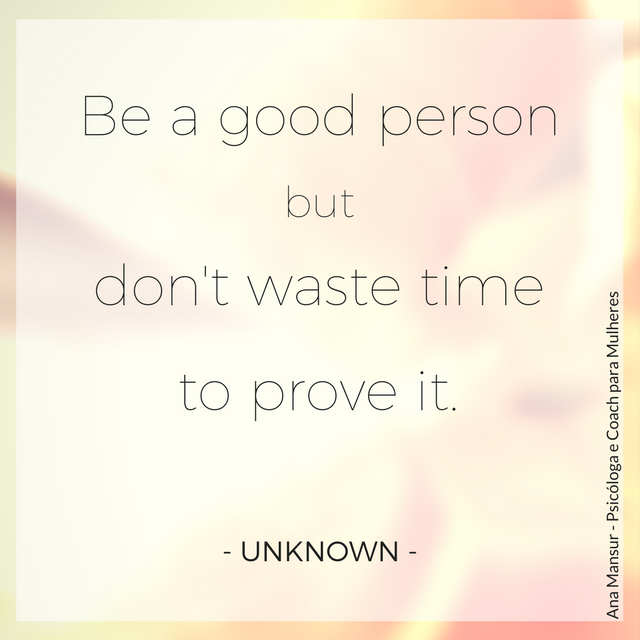Be a good person but don't waste time to prove it - Unknown