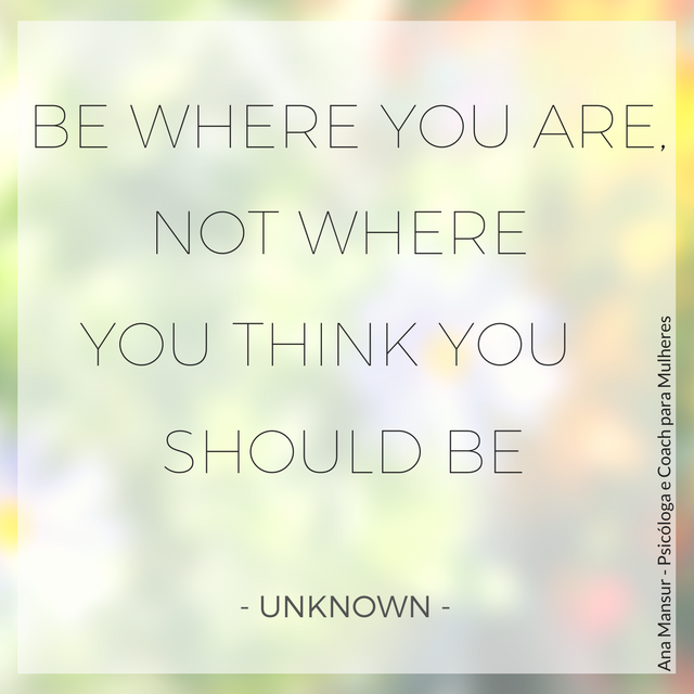 Be where you are, not where you think you should be - Unknown