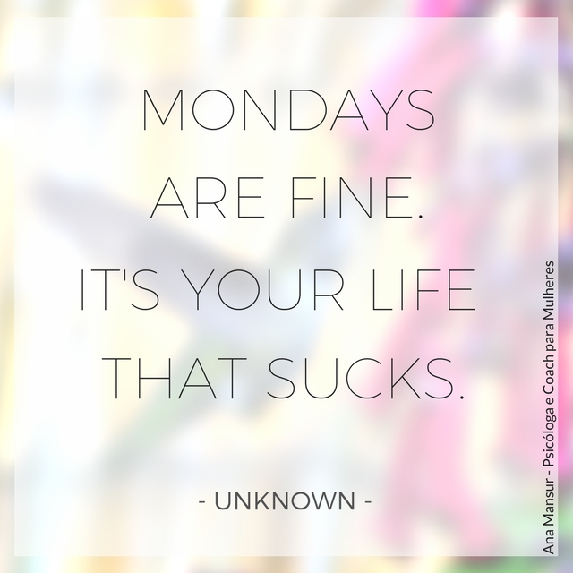 Mondays are fine. It's your life that sucks - Unknown