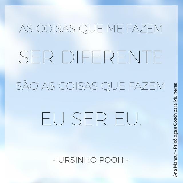 As coisas que me fazem ser diferente são as coisas que fazem eu ser eu - Ursinho Pooh