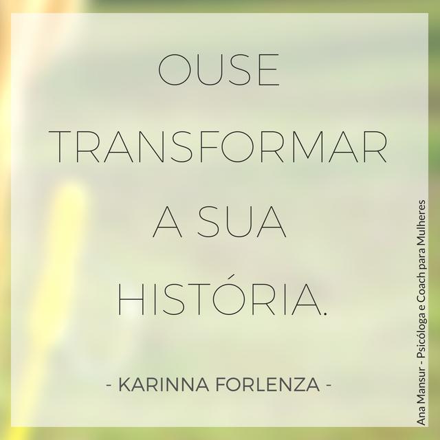 Ouse transformar a sua história - Karinna Forlenza