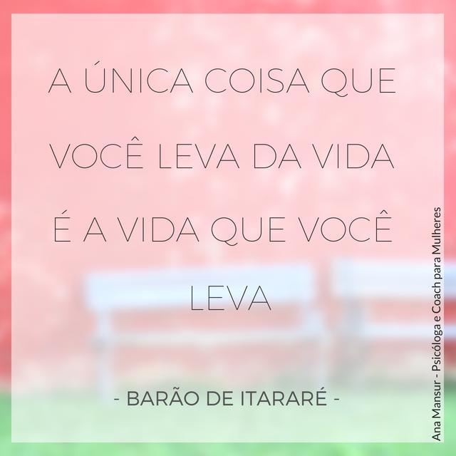 A única coisa que você leva da vida é a vida que você leva - Barão de Itararé