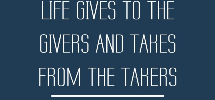 Life gives to the givers and takes from the takers