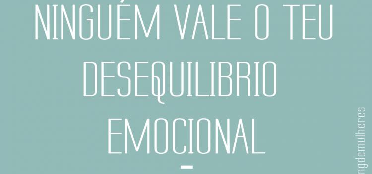 Ninguém vale o teu desequilibrio emocional