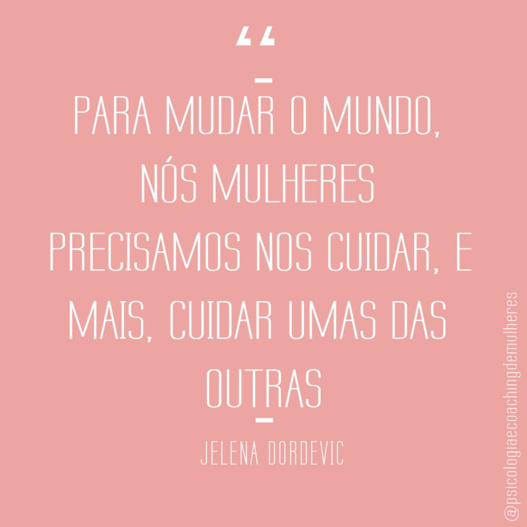 """""""Para mudar o mundo, nós mulheres precisamos nos cuidar, e mais, cuidar umas das outras_ - Jelena Dordevic"""