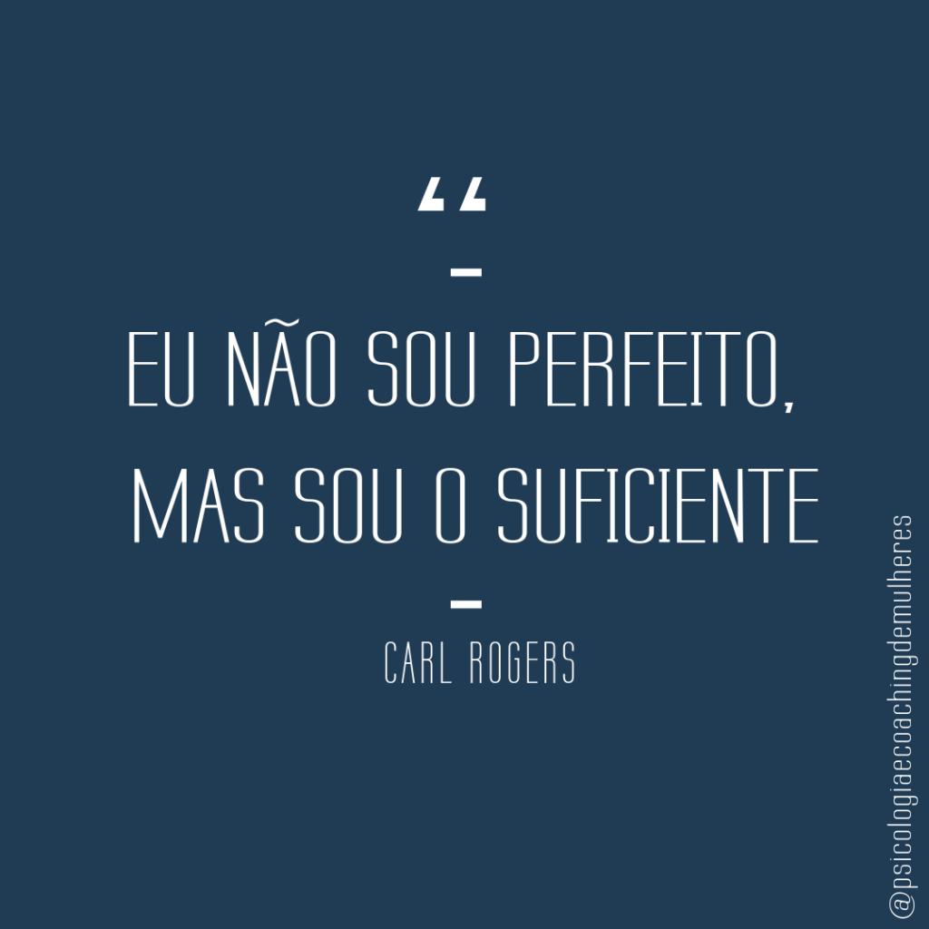 Eu não sou perfeito, mas sou o suficiente - Carl Rogers