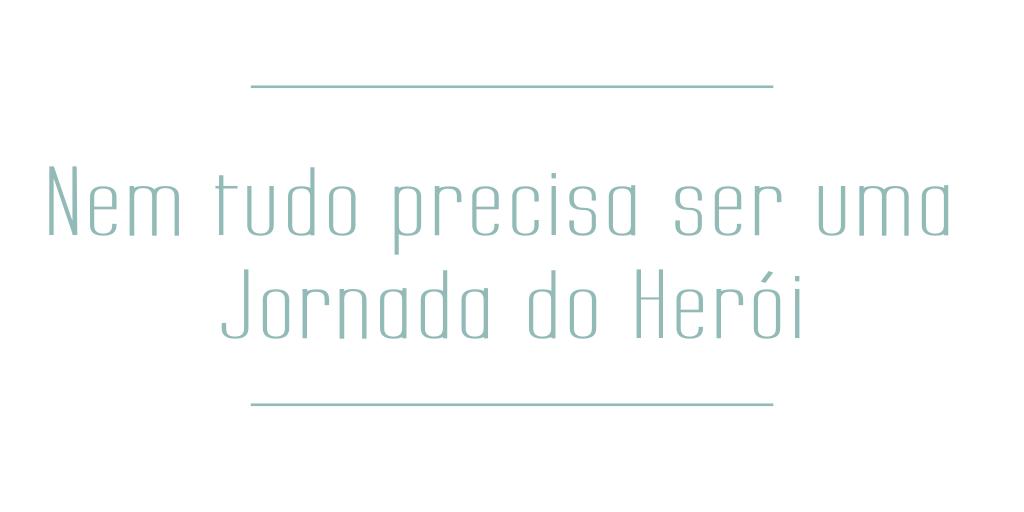 Blog - Nem tudo precisa ser uma Jornada do Herói